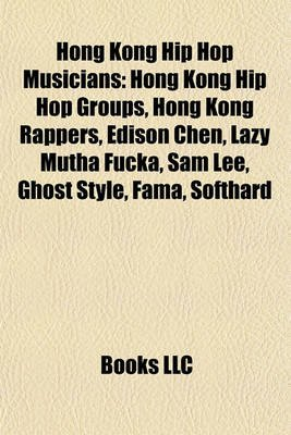 Hong Kong Hip Hop Musicians - Hong Kong Hip Hop Groups, Hong Kong Rappers, Edison Chen, Lazy Mutha Fucka, Sam Lee, Ghost Style,...