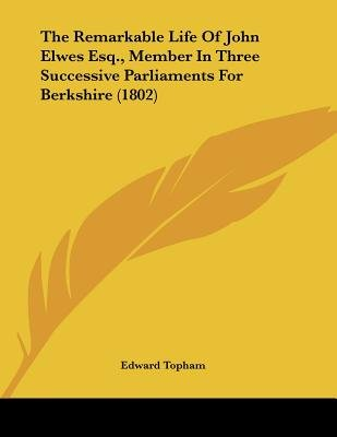 The Remarkable Life of John Elwes Esq., Member in Three Successive Parliaments for Berkshire (1802) (Paperback): Edward Topham