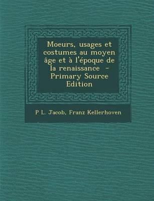 Moeurs, Usages Et Costumes Au Moyen Age Et A L'Epoque de La Renaissance (French, Paperback): P. L. Jacob, Franz Kellerhoven