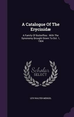A Catalogue of the Erycinidae - A Family of Butterflies: With the Synonomy Brought Down to Oct. 1, 1904 (Hardcover): Levi...