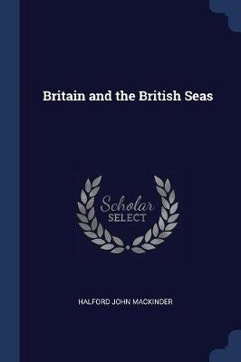 Britain and the British Seas (Paperback): Halford John MacKinder