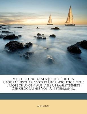 Mittheilungen Aus Justus Perthes' Geographischer Anstalt Uber Wichtige Neue Erforschungen Auf Dem Gesammtgebiete Der...