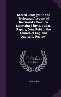 Sacred Geology; Or, the Scriptural Account of the World's Creation Maintained [By J. Tudor. Papers, Orig. Publ in the...