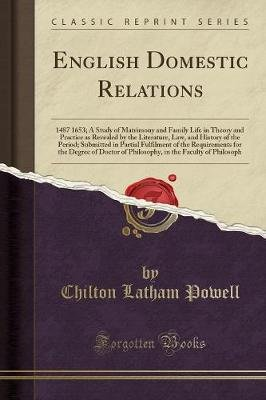 English Domestic Relations - 1487 1653; A Study of Matrimony and Family Life in Theory and Practice as Revealed by the...