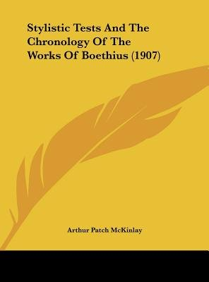 Stylistic Tests and the Chronology of the Works of Boethius (1907) (Hardcover): Arthur Patch McKinlay