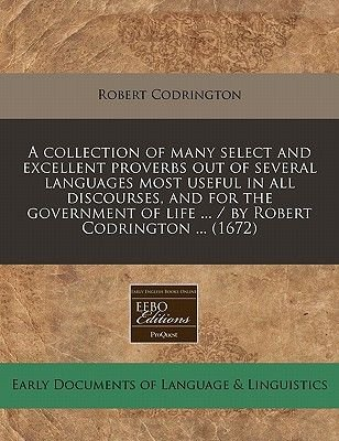 A Collection of Many Select and Excellent Proverbs Out of Several Languages Most Useful in All Discourses, and for the...