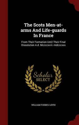 The Scots Men-At-Arms and Life-Guards in France - From Their Formation Until Their Final Dissolution A.D. MCCCCXVIII.-MDCCCXXX...