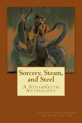 Sorcery, Steam, and Steel - A Steamgoth Anthology (Paperback): Jonathan David Baird, Bruce Edward Blackistone, Jennifer Rahn