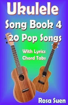 Ukulele Song Book 4 - 20 Pop Songs with Lyrics and Chord Tabs (Paperback): Rosa Suen