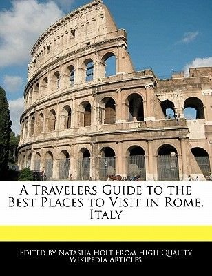 A Travelers Guide to the Best Places to Visit in Rome, Italy (Paperback): Natasha Holt