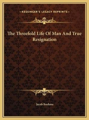 The Threefold Life Of Man And True Resignation (Hardcover): Jacob Boehme
