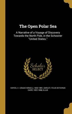 The Open Polar Sea - A Narrative of a Voyage of Discovery Towards the North Pole, in the Schooner United States. (Hardcover):...