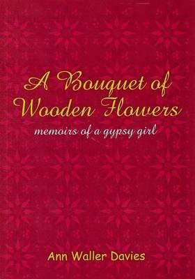 A Bouquet of Wooden Flowers - Memoirs of a Gypsy Girl (Paperback): Ann Waller Davies