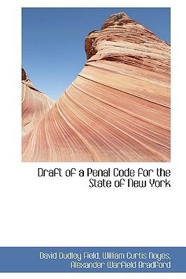 Draft of a Penal Code for the State of New York (Hardcover): William Curtis Noyes Alex Dudley Field