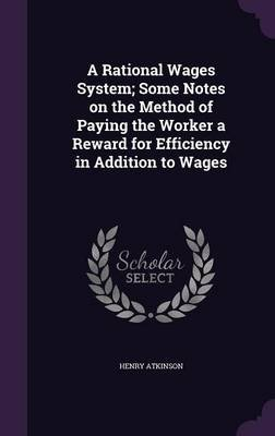 A Rational Wages System; Some Notes on the Method of Paying the Worker a Reward for Efficiency in Addition to Wages...