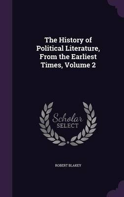 The History of Political Literature, from the Earliest Times, Volume 2 (Hardcover): Robert Blakey