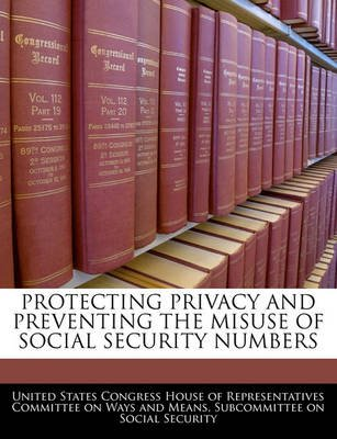 Protecting Privacy and Preventing the Misuse of Social Security Numbers (Paperback): United States Congress House of Represen
