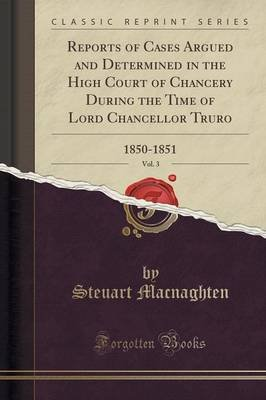Reports of Cases Argued and Determined in the High Court of Chancery During the Time of Lord Chancellor Truro, Vol. 3 -...