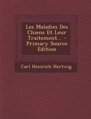 Les Maladies Des Chiens Et Leur Traitement... (English, French, Paperback): Carl Heinrich Hertwig