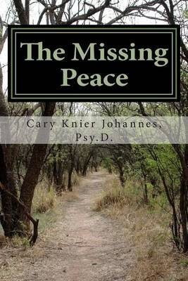 The Missing Peace - To Living a Life of Purpose (Paperback): Dr Cary a Knier Johannes