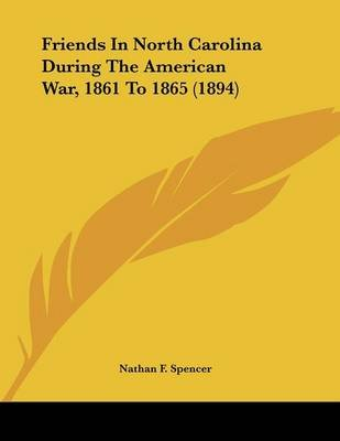 Friends in North Carolina During the American War, 1861 to 1865 (1894) (Paperback): Nathan F. Spencer