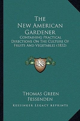 The New American Gardener - Containing Practical Directions on the Culture of Fruits and Vegetables (1832) (Paperback): Thomas...
