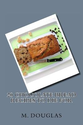 20 Chocolate Bread Recipes to Die For (Paperback): M. Douglas