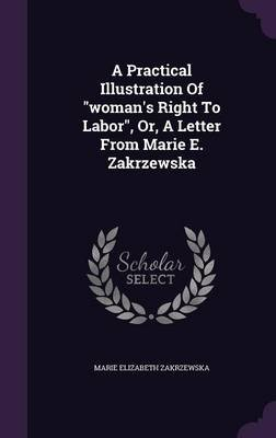 A Practical Illustration of Woman's Right to Labor, Or, a Letter from Marie E. Zakrzewska (Hardcover): Marie Elizabeth...