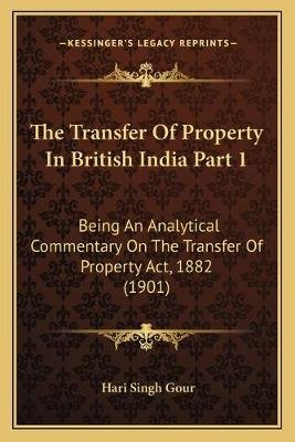 The Transfer of Property in British India Part 1 - Being an Analytical Commentary on the Transfer of Property ACT, 1882 (1901)...
