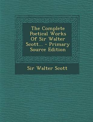 The Complete Poetical Works of Sir Walter Scott... - Primary Source Edition (Paperback): Walter Scott