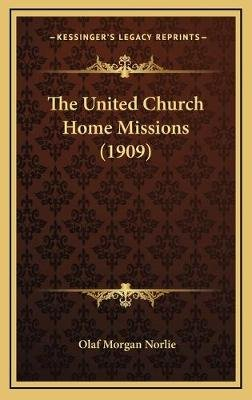 The United Church Home Missions (1909) (Hardcover): Olaf Morgan Norlie