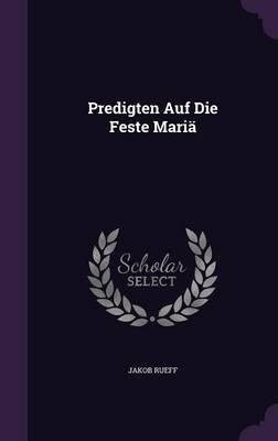 Predigten Auf Die Feste Maria (Hardcover): Jakob Rueff