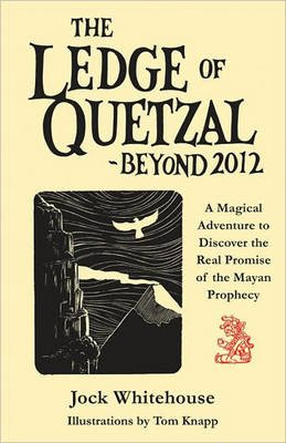 Ledge of Quetzal, Beyond 2012 - A Magical Adventure to Discover the Real Promise of the Mayan Prophecy (Paperback): Jock...