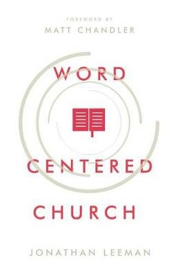 Word-Centered Church - How Scripture Brings Life and Growth to God's People (Paperback): Jonathan Leeman