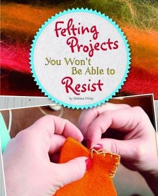 Felting Projects You Won't Be Able to Resist (Paperback): Shalana Frisby