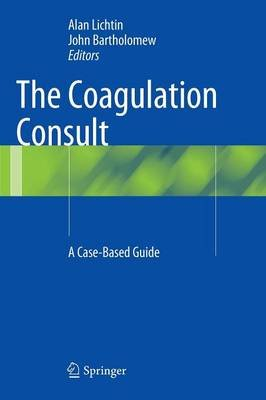 The Coagulation Consult - A Case-Based Guide (Hardcover, 2014): Alan Lichtin, John Bartholomew