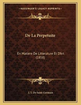 de La Perpetuite - En Matiere de Litterature Et D'Art (1858) (French, Paperback): J T De Saint-Germain
