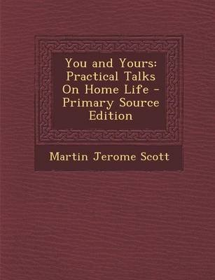 You and Yours - Practical Talks on Home Life (Paperback, Primary Source): Martin Jerome Scott