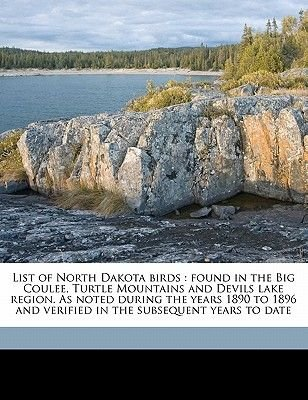 List of North Dakota Birds - Found in the Big Coulee, Turtle Mountains and Devils Lake Region. as Noted During the Years 1890...