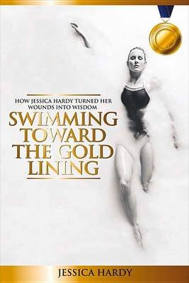 Swimming Toward The Gold Lining - How Jessica Hardy turned her wounds into wisdom (Paperback): Jessica Hardy