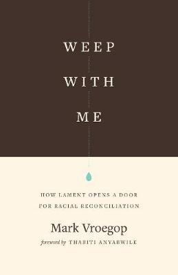 Weep with Me - How Lament Opens a Door for Racial Reconciliation (Paperback): Mark Vroegop
