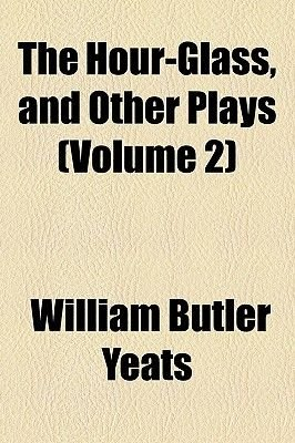 The Hour-Glass, and Other Plays (Volume 2) (Paperback): William Butler Yeats