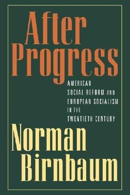 After Progress - American Social Reform and European Socialism in the Twentieth Century (Paperback, Revised): Norman Birnbaum