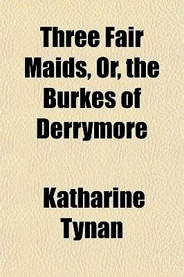Three Fair Maids, Or, the Burkes of Derrymore (Paperback): Katharine Tynan