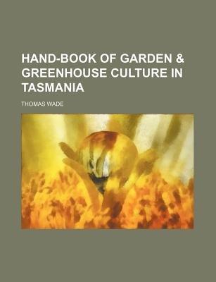 Hand-Book of Garden & Greenhouse Culture in Tasmania (Paperback): Thomas Wade