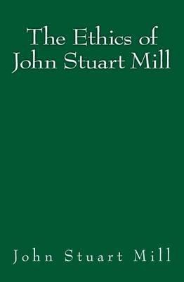 The Ethics of John Stuart Mill - Original Edition of 1897 (Paperback): John Stuart Mill