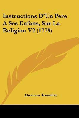 Instructions D'Un Pere a Ses Enfans, Sur La Religion V2 (1779) (English, French, Paperback): Abraham Trembley