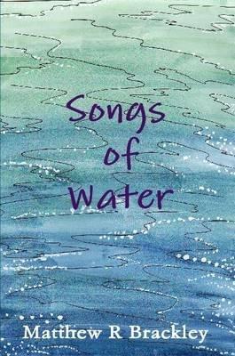 Songs of Water (Paperback): Matthew R Brackley