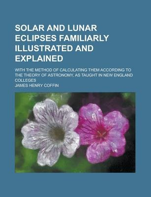 Solar and Lunar Eclipses Familiarly Illustrated and Explained; With the Method of Calculating Them According to the Theory of...