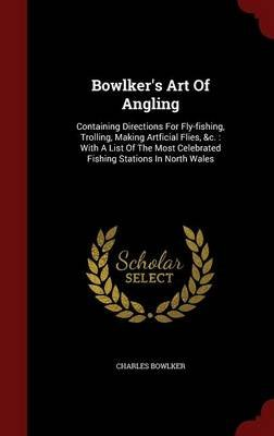 Bowlker's Art of Angling - Containing Directions for Fly-Fishing, Trolling, Making Artficial Flies, &c.: With a List of...
